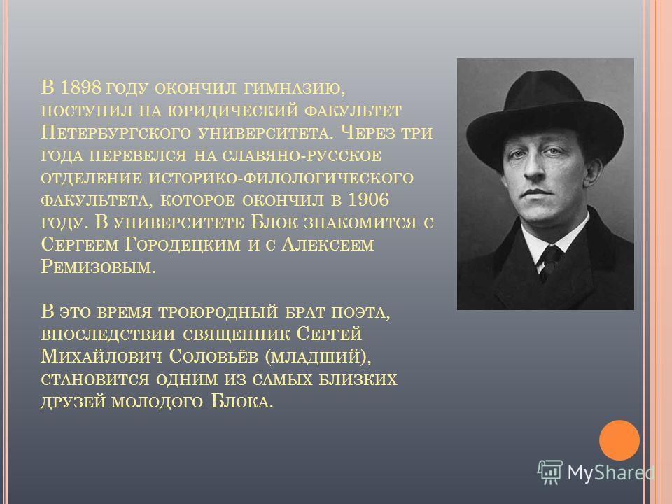 В 1898 ГОДУ ОКОНЧИЛ ГИМНАЗИЮ, ПОСТУПИЛ НА ЮРИДИЧЕСКИЙ ФАКУЛЬТЕТ П ЕТЕРБУРГСКОГО УНИВЕРСИТЕТА. Ч ЕРЕЗ ТРИ ГОДА ПЕРЕВЕЛСЯ НА СЛАВЯНО - РУССКОЕ ОТДЕЛЕНИЕ ИСТОРИКО - ФИЛОЛОГИЧЕСКОГО ФАКУЛЬТЕТА, КОТОРОЕ ОКОНЧИЛ В 1906 ГОДУ. В УНИВЕРСИТЕТЕ Б ЛОК ЗНАКОМИТСЯ