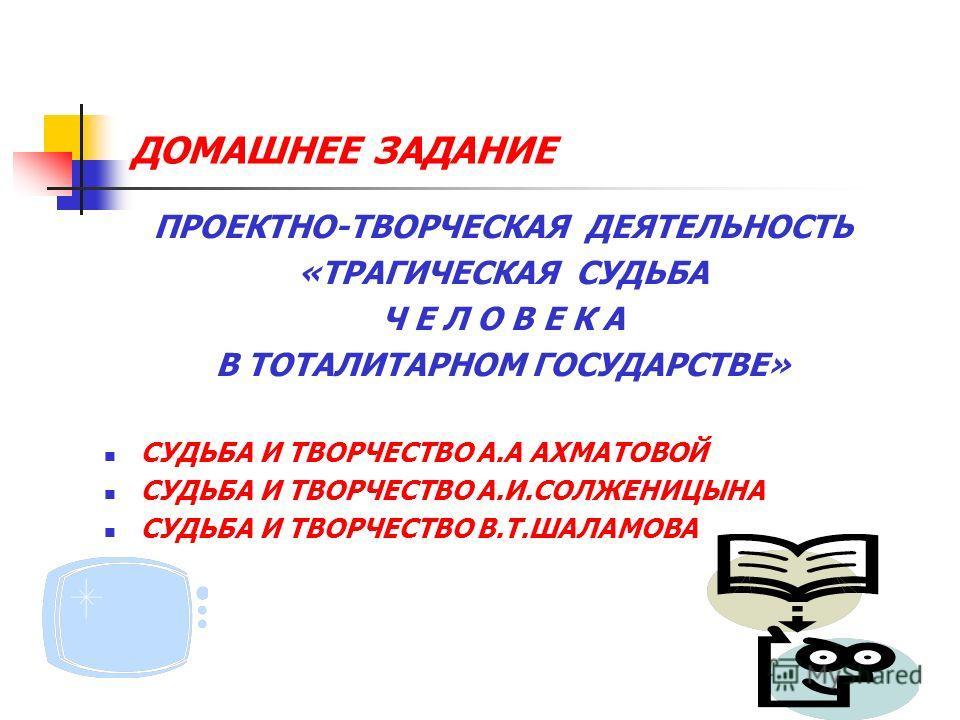 ДОМАШНЕЕ ЗАДАНИЕ ПРОЕКТНО-ТВОРЧЕСКАЯ ДЕЯТЕЛЬНОСТЬ «ТРАГИЧЕСКАЯ СУДЬБА Ч Е Л О В Е К А В ТОТАЛИТАРНОМ ГОСУДАРСТВЕ» СУДЬБА И ТВОРЧЕСТВО А.А АХМАТОВОЙ СУДЬБА И ТВОРЧЕСТВО А.И.СОЛЖЕНИЦЫНА СУДЬБА И ТВОРЧЕСТВО В.Т.ШАЛАМОВА