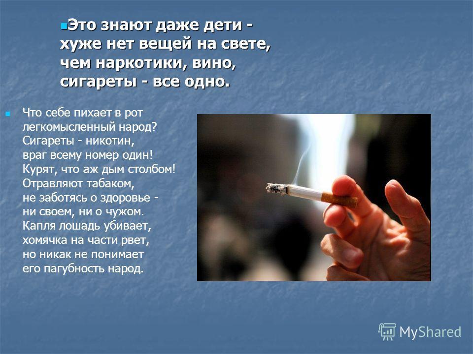 Что себе пихает в рот легкомысленный народ? Сигареты - никотин, враг всему номер один! Курят, что аж дым столбом! Отравляют табаком, не заботясь о здоровье - ни своем, ни о чужом. Капля лошадь убивает, хомячка на части рвет, но никак не понимает его