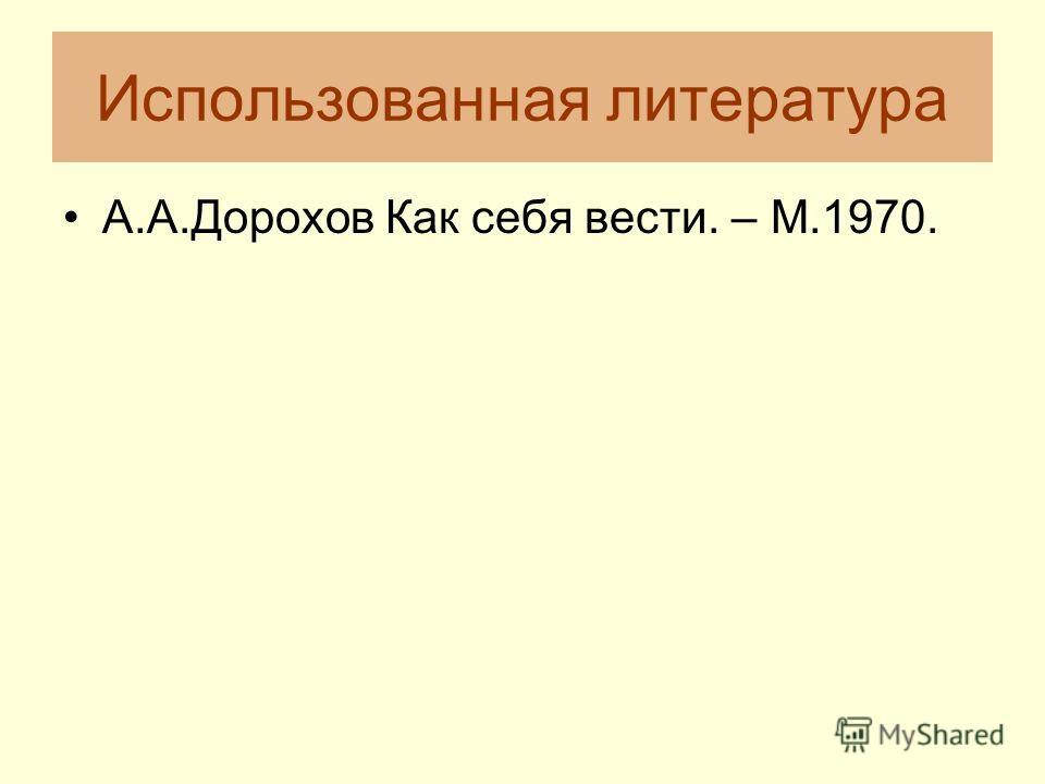 Использованная литература А.А.Дорохов Как себя вести. – М.1970.
