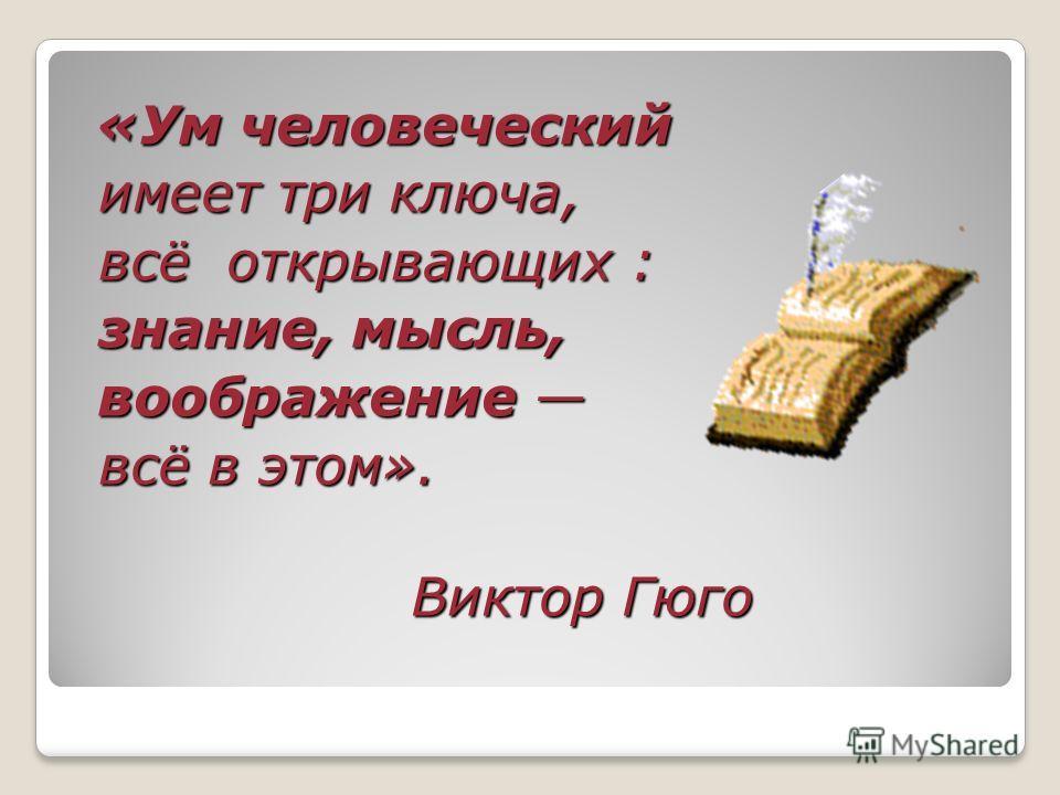 « «« «Ум человеческий имеет три ключа, всё открывающих : знание, мысль, воображение всё в этом». Виктор Гюго
