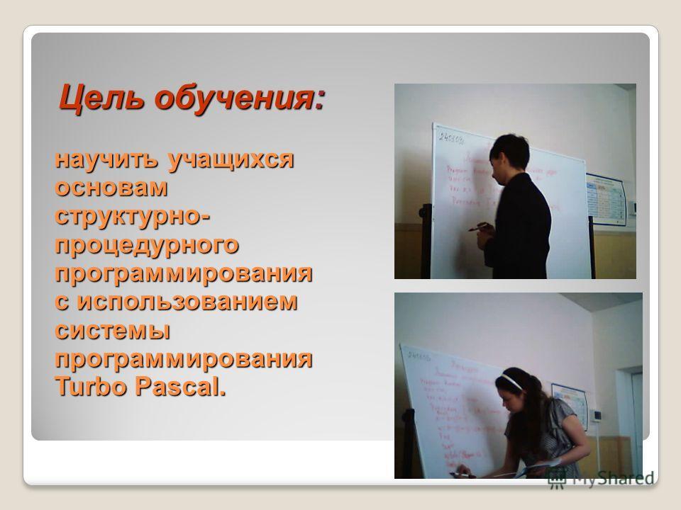 Цель обучения: научить учащихся основам структурно- процедурного программирования с использованием системы программирования Turbo Pascal.