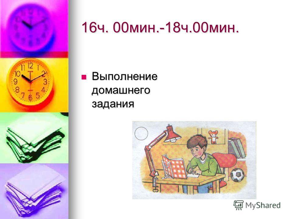 16ч. 00мин.-18ч.00мин. Выполнение домашнего задания Выполнение домашнего задания