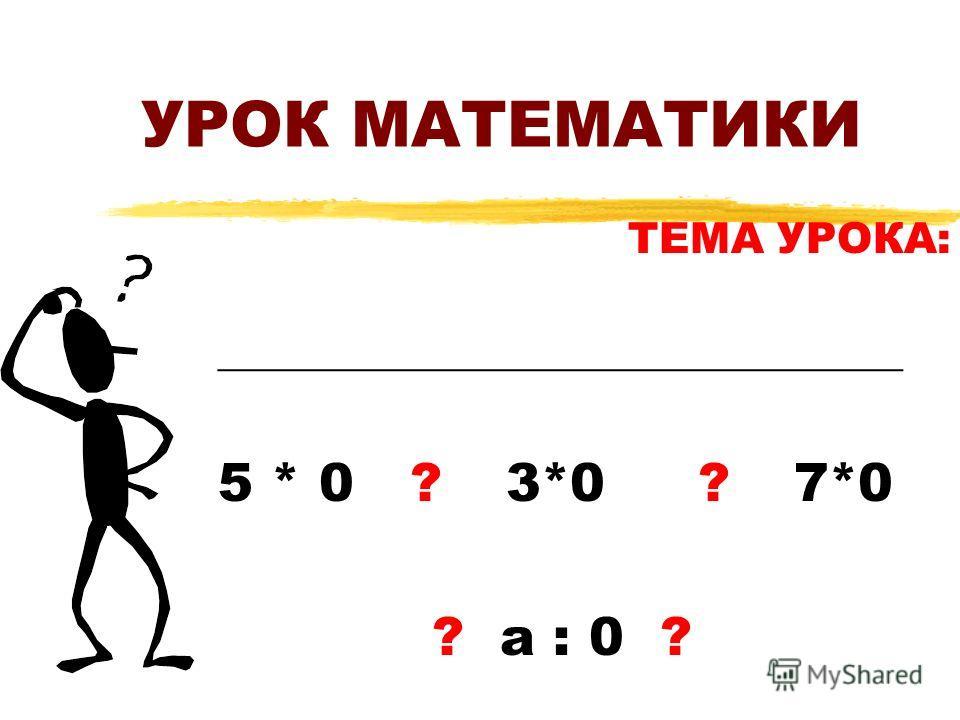 УРОК МАТЕМАТИКИ ТЕМА УРОКА: ________________________________ 5 * 0 ?3*0?7*0 ? а : 0 ?