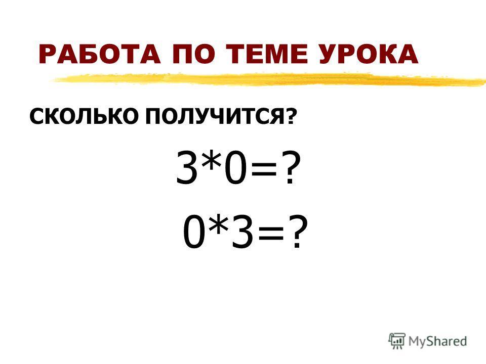РАБОТА ПО ТЕМЕ УРОКА СКОЛЬКО ПОЛУЧИТСЯ? 3*0=? 0*3=?