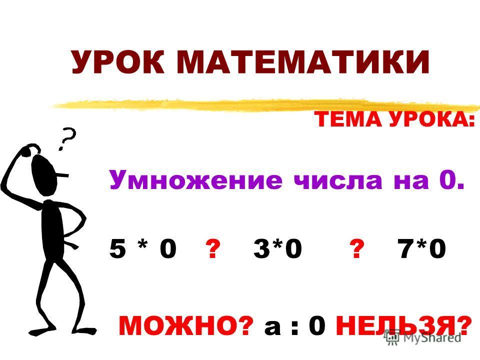 УРОК МАТЕМАТИКИ ТЕМА УРОКА: Умножение числа на 0. 5 * 0 ?3*0?7*0 МОЖНО? а : 0 НЕЛЬЗЯ?