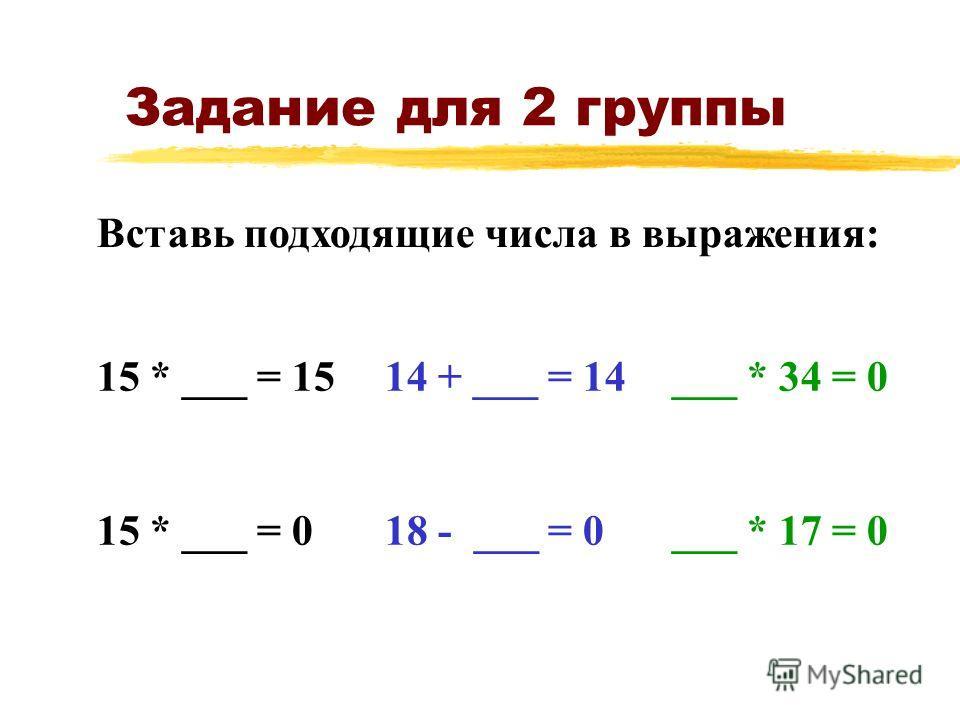 Задание для 2 группы 15 * ___ = 1514 + ___ = 14___ * 34 = 0 15 * ___ = 018 - ___ = 0___ * 17 = 0 Вставь подходящие числа в выражения: