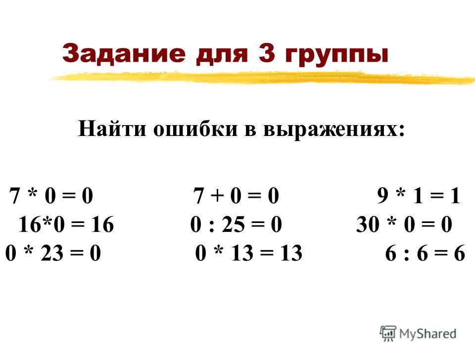 Задание для 3 группы 7 * 0 = 0 7 + 0 = 0 9 * 1 = 1 16*0 = 16 0 : 25 = 0 30 * 0 = 0 0 * 23 = 00 * 13 = 136 : 6 = 6 Найти ошибки в выражениях: