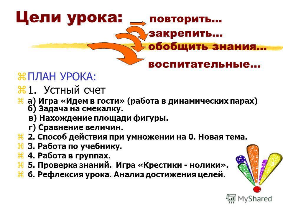 Цели урока: повторить... закрепить… обобщить знания... воспитательные... zПЛАН УРОКА: z1. Устный счет zа) Игра «Идем в гости» (работа в динамических парах) б) Задача на смекалку. в) Нахождение площади фигуры. г) Сравнение величин. z2. Способ действия