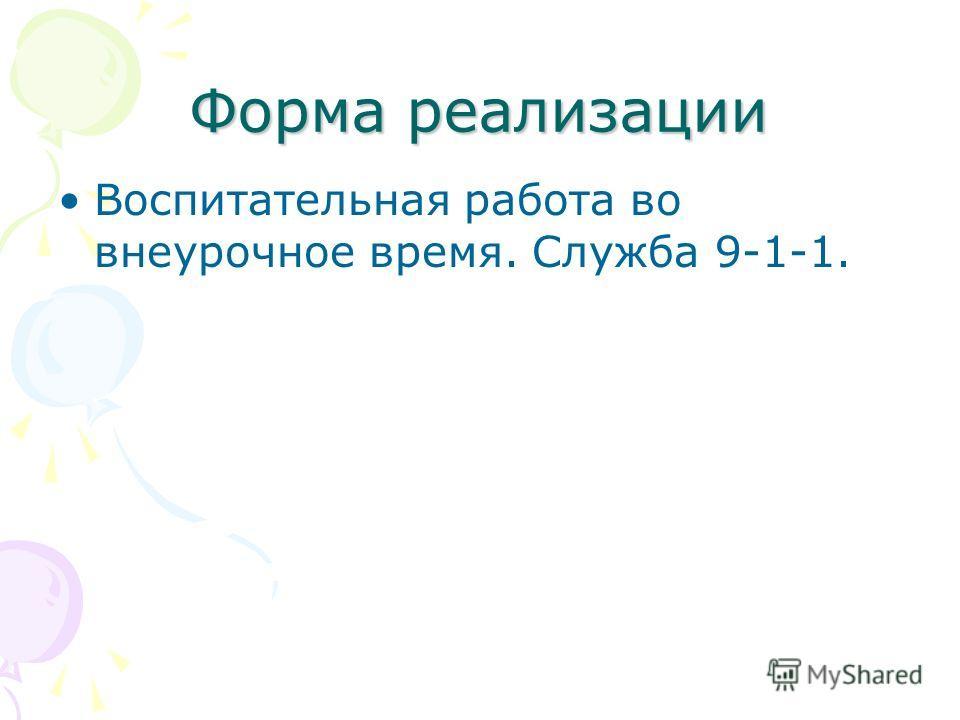 Форма реализации Воспитательная работа во внеурочное время. Служба 9-1-1.