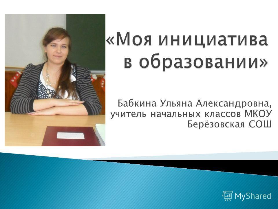 Бабкина Ульяна Александровна, учитель начальных классов МКОУ Берёзовская СОШ