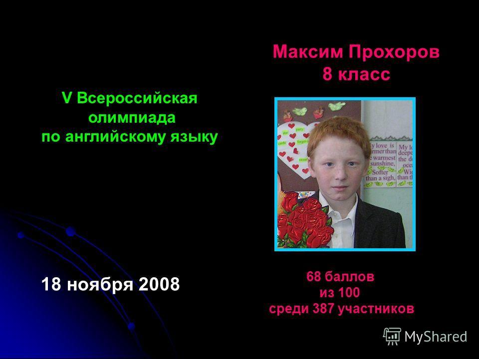 V Всероссийская олимпиада по английскому языку Максим Прохоров 8 класс 18 ноября 2008 68 баллов из 100 среди 387 участников