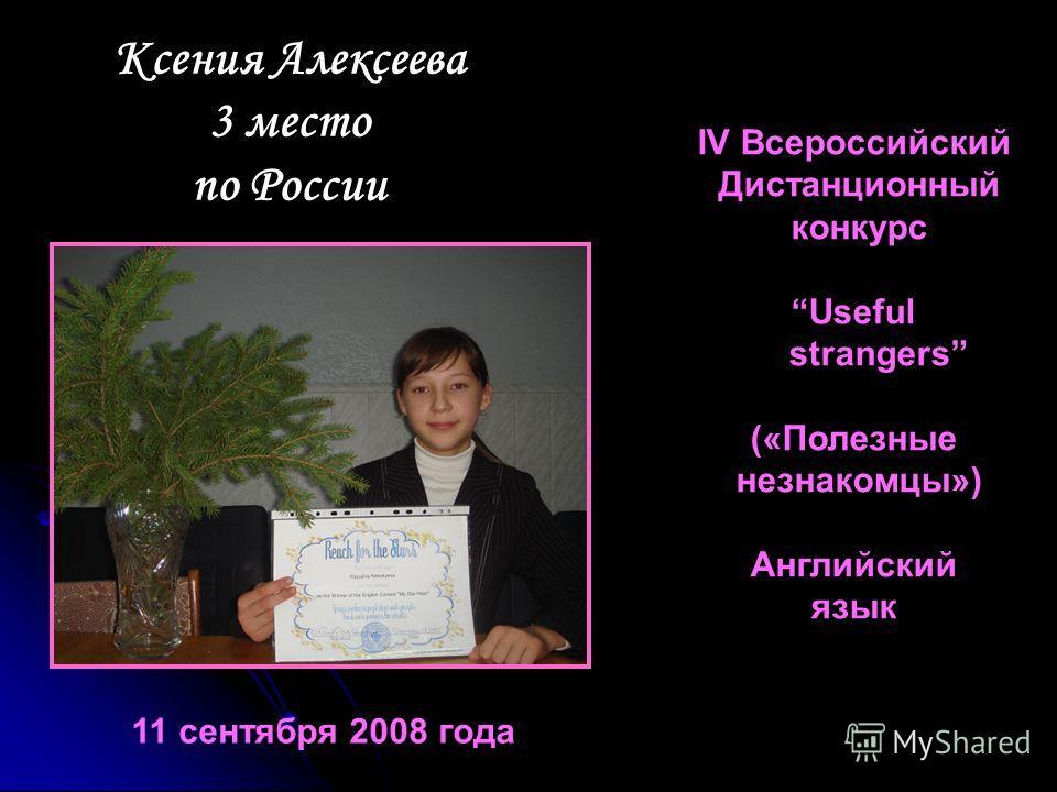 Ксения Алексеева 3 место по России IV Всероссийский Дистанционный конкурс Useful strangers («Полезные незнакомцы») Английский язык 11 сентября 2008 года