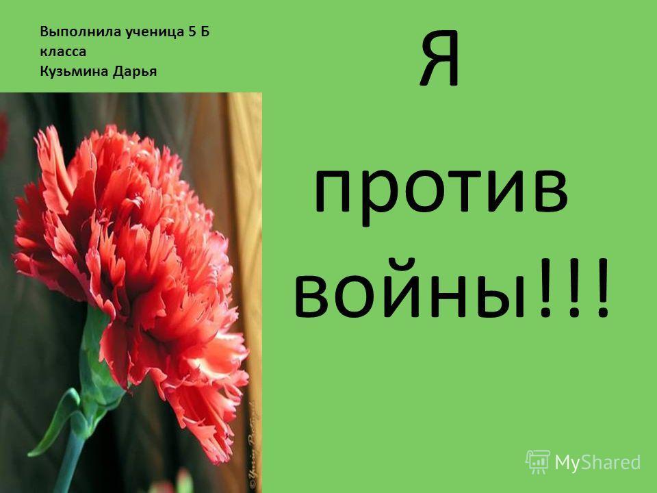 Выполнила ученица 5 Б класса Кузьмина Дарья Я против войны!!!