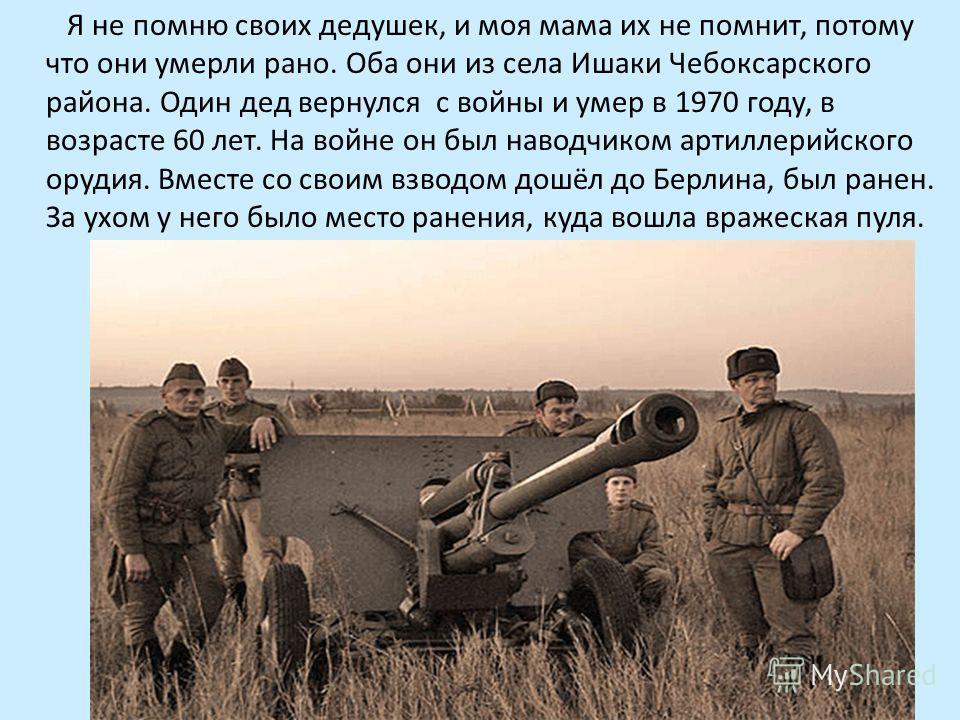 Я не помню своих дедушек, и моя мама их не помнит, потому что они умерли рано. Оба они из села Ишаки Чебоксарского района. Один дед вернулся с войны и умер в 1970 году, в возрасте 60 лет. На войне он был наводчиком артиллерийского орудия. Вместе со с