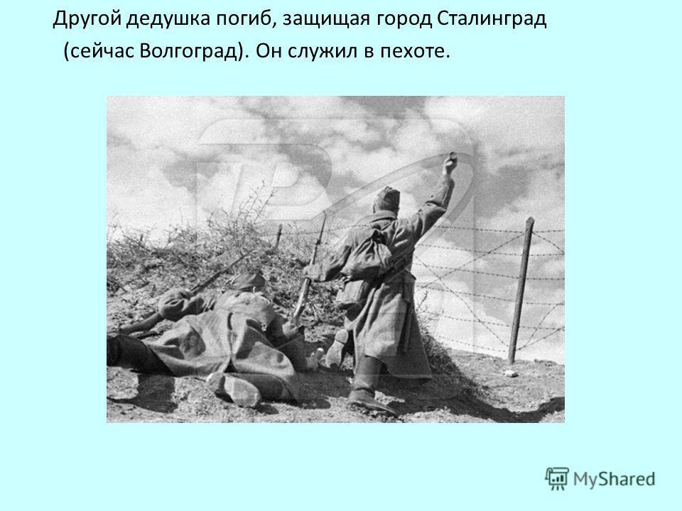 Другой дедушка погиб, защищая город Сталинград (сейчас Волгоград). Он служил в пехоте.