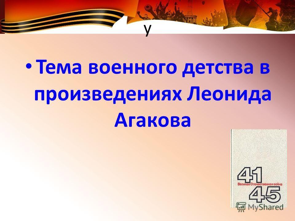 у Тема военного детства в произведениях Леонида Агакова