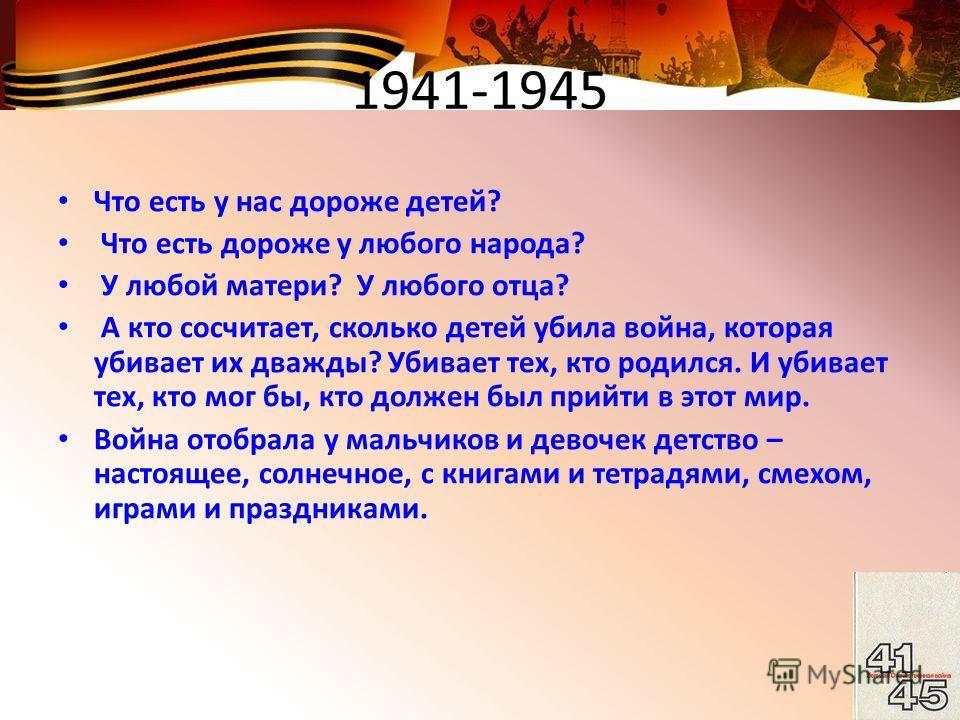 1941-1945 Что есть у нас дороже детей? Что есть дороже у любого народа? У любой матери? У любого отца? А кто сосчитает, сколько детей убила война, которая убивает их дважды? Убивает тех, кто родился. И убивает тех, кто мог бы, кто должен был прийти в