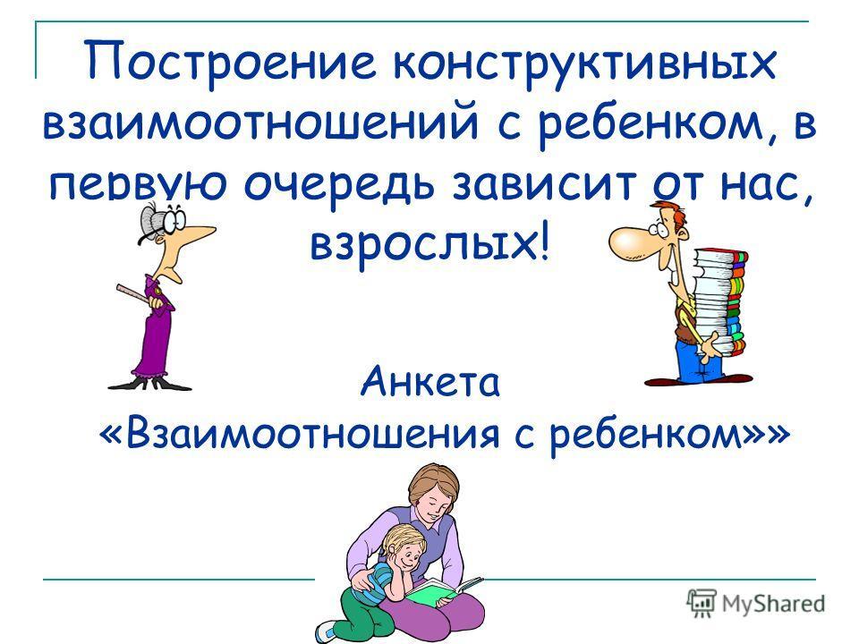 Построение конструктивных взаимоотношений с ребенком, в первую очередь зависит от нас, взрослых! Анкета «Взаимоотношения с ребенком»»