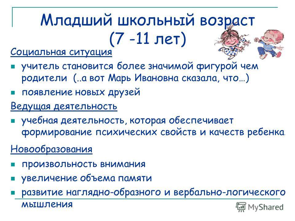Младший школьный возраст (7 -11 лет) Социальная ситуация учитель становится более значимой фигурой чем родители (..а вот Марь Ивановна сказала, что…) появление новых друзей Ведущая деятельность учебная деятельность, которая обеспечивает формирование