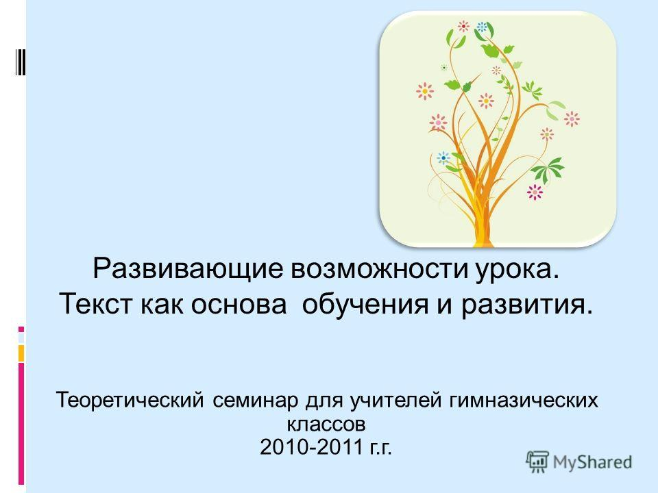 Теоретический семинар для учителей гимназических классов 2010-2011 г.г. Развивающие возможности урока. Текст как основа обучения и развития.