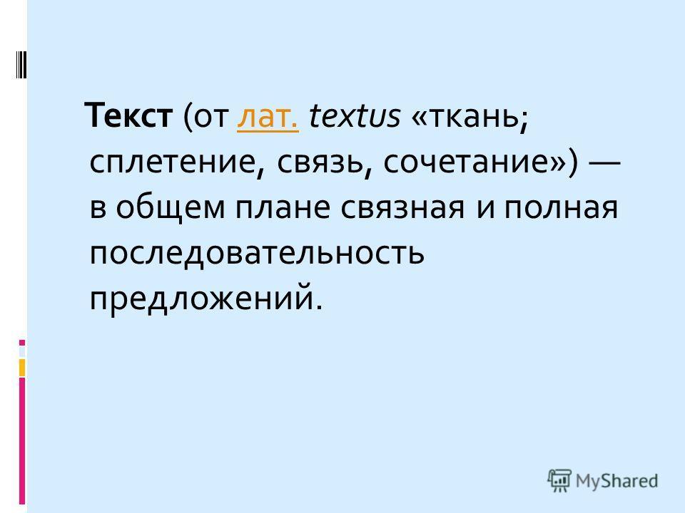 Текст (от лат. textus «ткань; сплетение, связь, сочетание») в общем плане связная и полная последовательность предложений.лат.