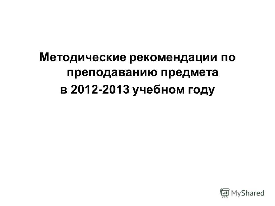 Методические рекомендации по преподаванию предмета в 2012-2013 учебном году