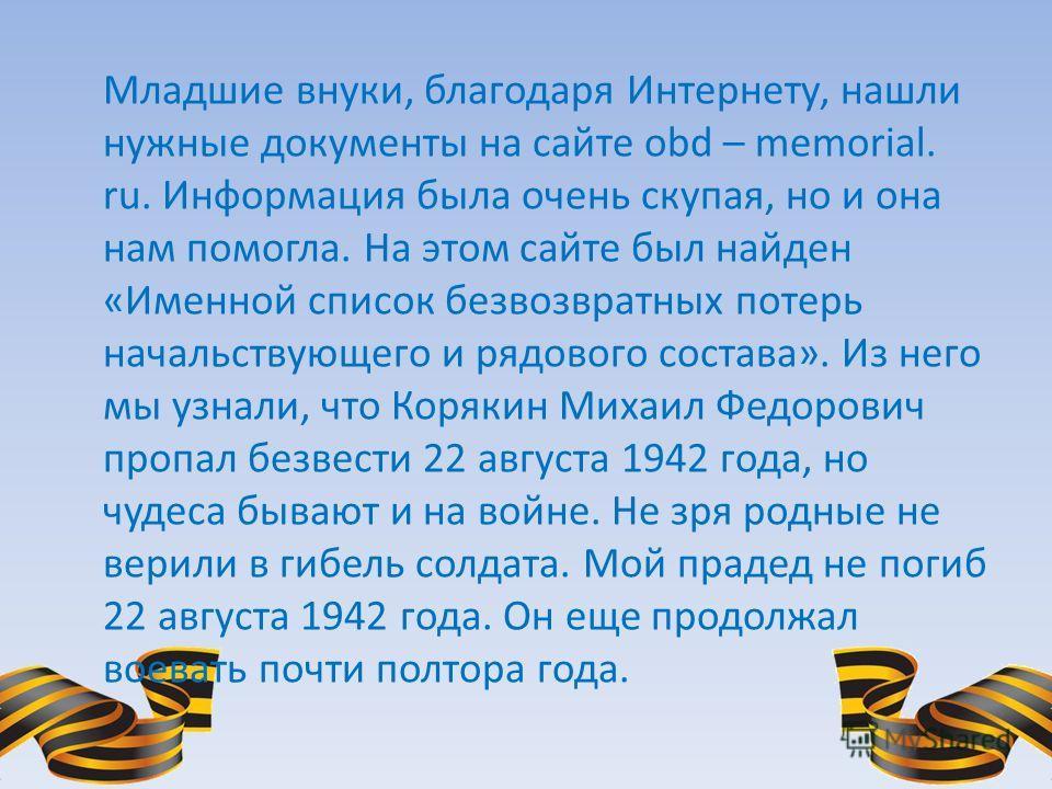 Младшие внуки, благодаря Интернету, нашли нужные документы на сайте obd – memorial. ru. Информация была очень скупая, но и она нам помогла. На этом сайте был найден «Именной список безвозвратных потерь начальствующего и рядового состава». Из него мы