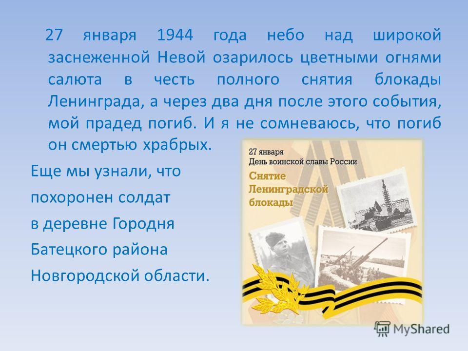 27 января 1944 года небо над широкой заснеженной Невой озарилось цветными огнями салюта в честь полного снятия блокады Ленинграда, а через два дня после этого события, мой прадед погиб. И я не сомневаюсь, что погиб он смертью храбрых. Еще мы узнали,