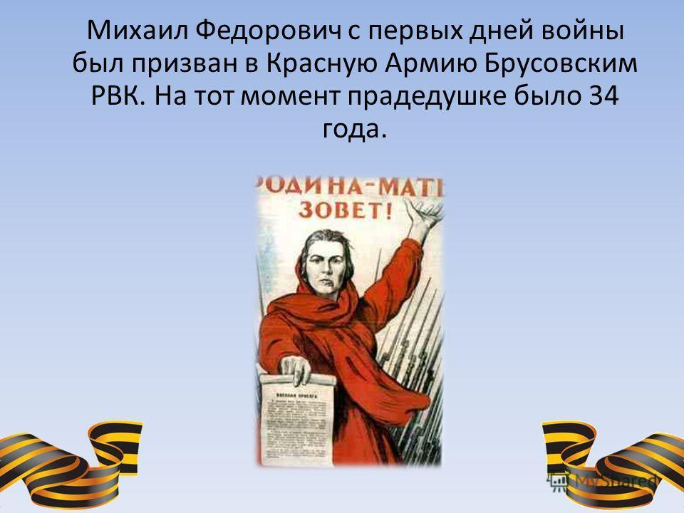 Михаил Федорович с первых дней войны был призван в Красную Армию Брусовским РВК. На тот момент прадедушке было 34 года.