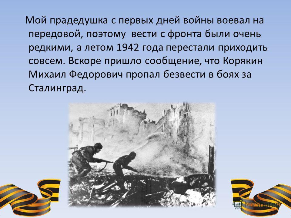 Мой прадедушка с первых дней войны воевал на передовой, поэтому вести с фронта были очень редкими, а летом 1942 года перестали приходить совсем. Вскоре пришло сообщение, что Корякин Михаил Федорович пропал безвести в боях за Сталинград.