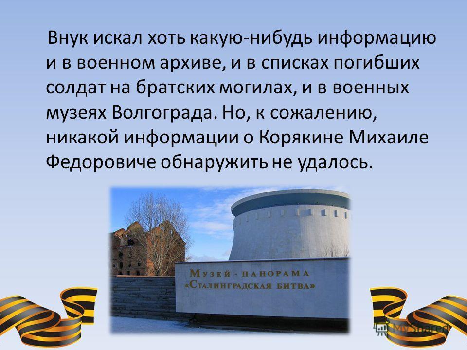 Внук искал хоть какую-нибудь информацию и в военном архиве, и в списках погибших солдат на братских могилах, и в военных музеях Волгограда. Но, к сожалению, никакой информации о Корякине Михаиле Федоровиче обнаружить не удалось.