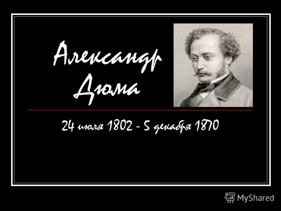 Александр Дюма 24 июля 1802 - 5 декабря 1870