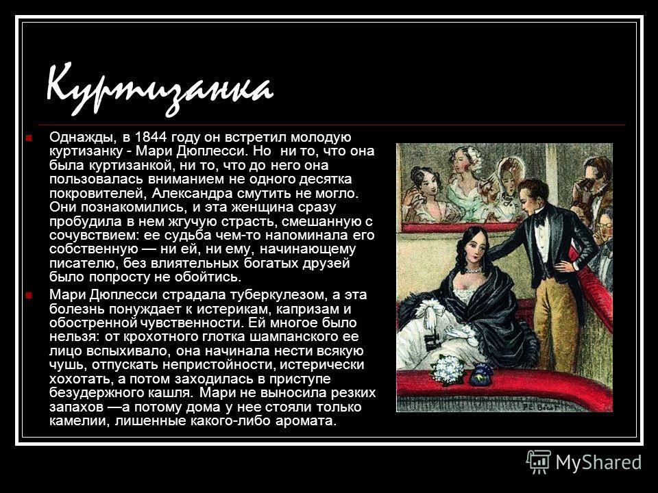 Куртизанка Однажды, в 1844 году он встретил молодую куртизанку - Мари Дюплесси. Но ни то, что она была куртизанкой, ни то, что до него она пользовалась вниманием не одного десятка покровителей, Александра смутить не могло. Они познакомились, и эта же