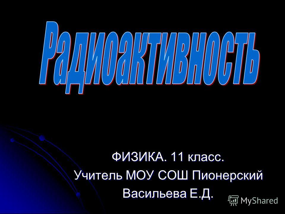 ФИЗИКА. 11 класс. Учитель МОУ СОШ Пионерский Васильева Е.Д.