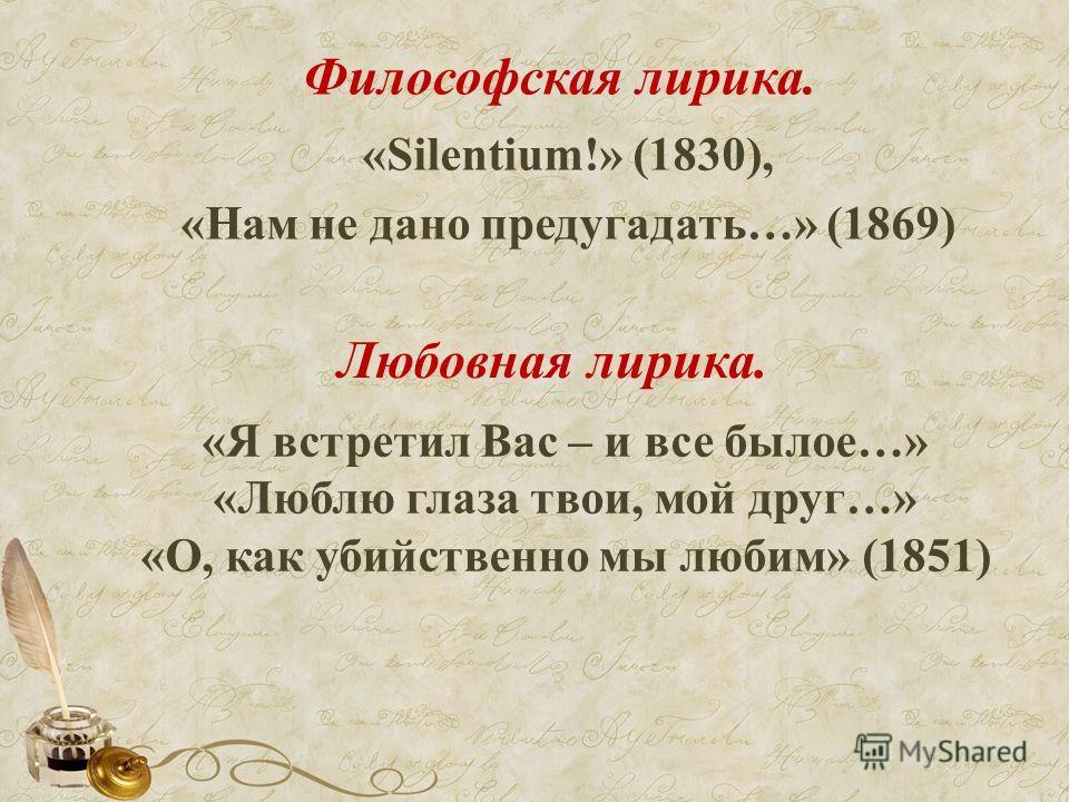 Философская лирика. «Silentium!» (1830), «Нам не дано предугадать…» (1869) Любовная лирика. «Я встретил Вас – и все былое…» «Люблю глаза твои, мой друг…» «О, как убийственно мы любим» (1851)