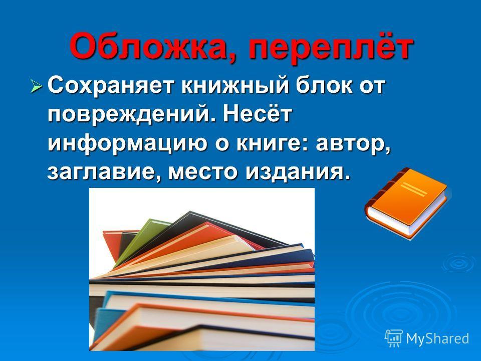 Обложка, переплёт Сохраняет книжный блок от повреждений. Несёт информацию о книге: автор, заглавие, место издания. Сохраняет книжный блок от повреждений. Несёт информацию о книге: автор, заглавие, место издания.