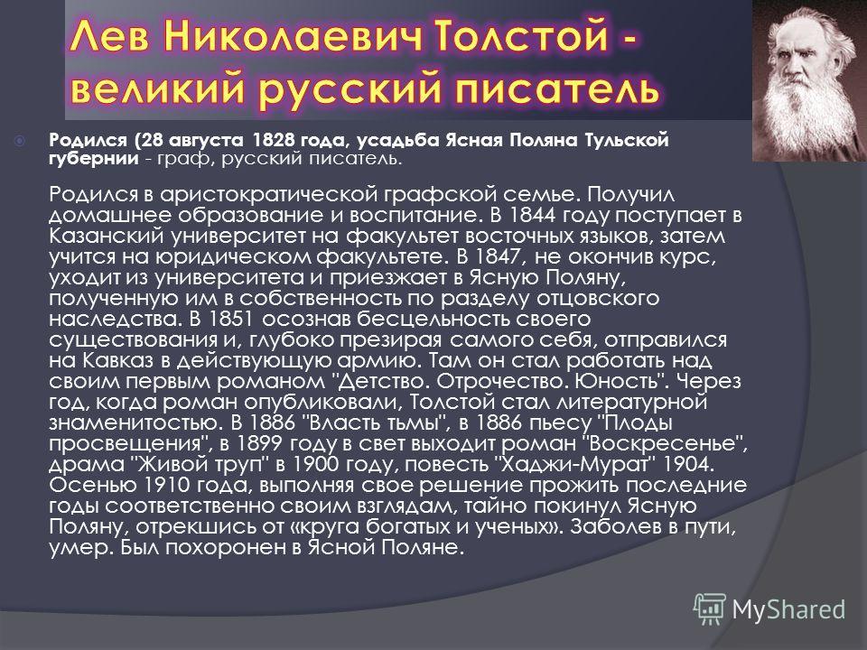 Родился (28 августа 1828 года, усадьба Ясная Поляна Тульской губернии - граф, русский писатель. Родился в аристократической графской семье. Получил домашнее образование и воспитание. В 1844 году поступает в Казанский университет на факультет восточны