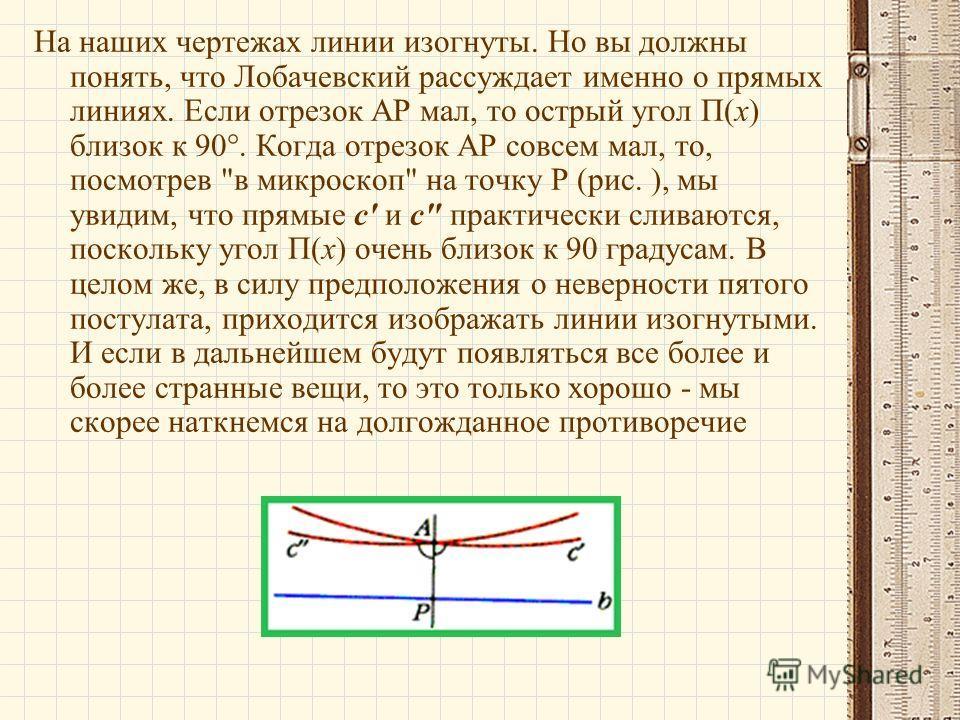 На наших чертежах линии изогнуты. Но вы должны понять, что Лобачевский рассуждает именно о прямых линиях. Если отрезок АР мал, то острый угол П(х) близок к 90°. Когда отрезок АР совсем мал, то, посмотрев