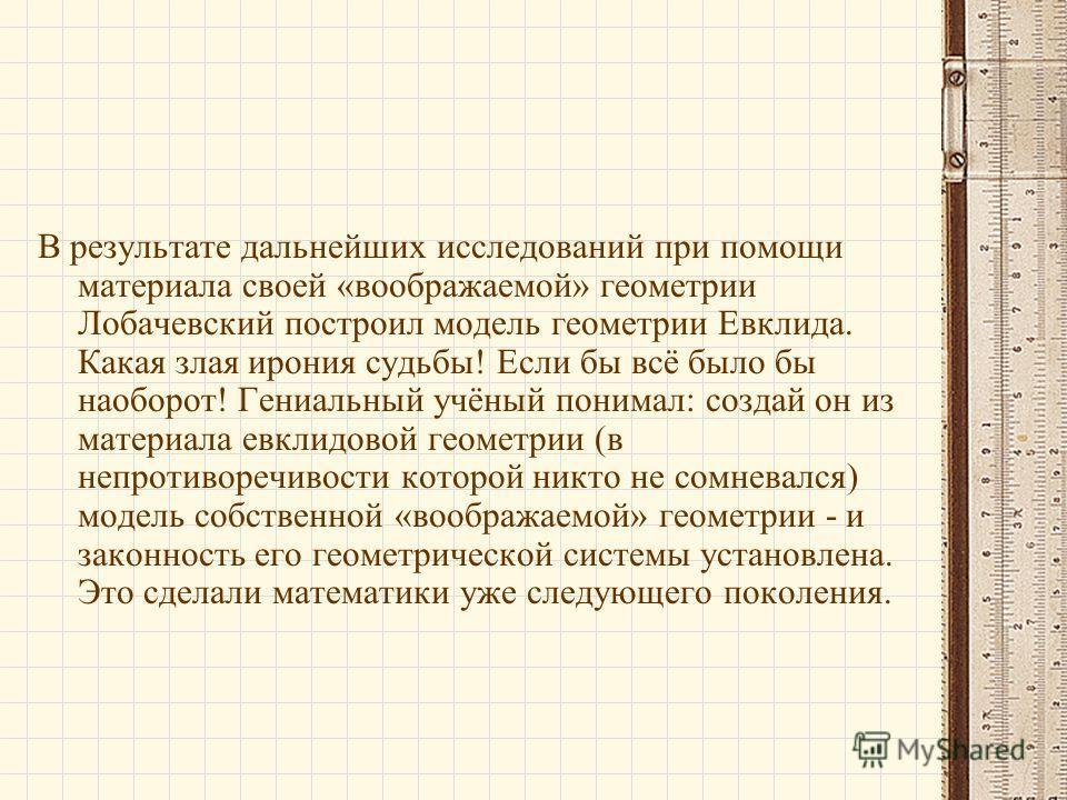 В результате дальнейших исследований при помощи материала своей «воображаемой» геометрии Лобачевский построил модель геометрии Евклида. Какая злая ирония судьбы! Если бы всё было бы наоборот! Гениальный учёный понимал: создай он из материала евклидов