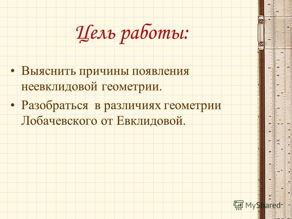 Цель работы: Выяснить причины появления неевклидовой геометрии. Разобраться в различиях геометрии Лобачевского от Евклидовой.