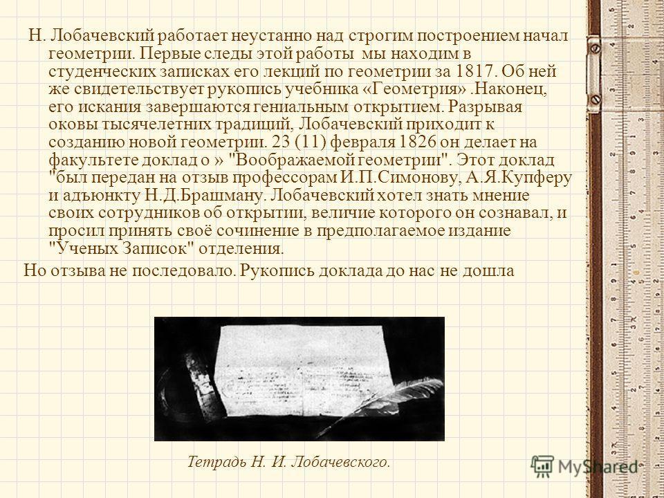 Н. Лобачевский работает неустанно над строгим построением начал геометрии. Первые следы этой работы мы находим в студенческих записках его лекций по геометрии за 1817. Об ней же свидетельствует рукопись учебника «Геометрия».Наконец, его искания завер