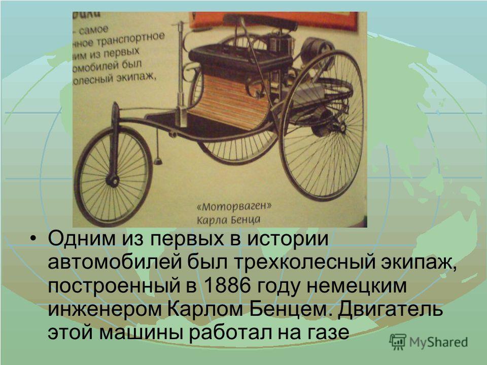 Одним из первых в истории автомобилей был трехколесный экипаж, построенный в 1886 году немецким инженером Карлом Бенцем. Двигатель этой машины работал на газе