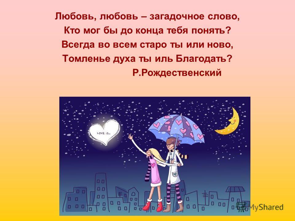 Любовь, любовь – загадочное слово, Кто мог бы до конца тебя понять? Всегда во всем старо ты или ново, Томленье духа ты иль Благодать? Р.Рождественский