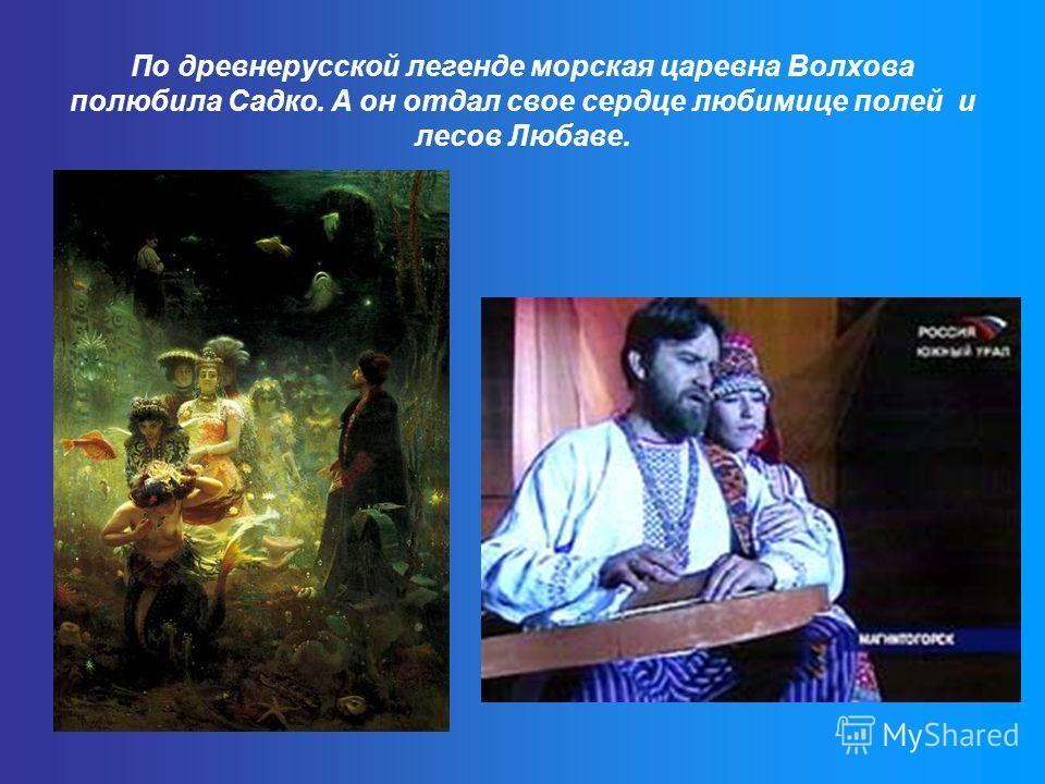 По древнерусской легенде морская царевна Волхова полюбила Садко. А он отдал свое сердце любимице полей и лесов Любаве.