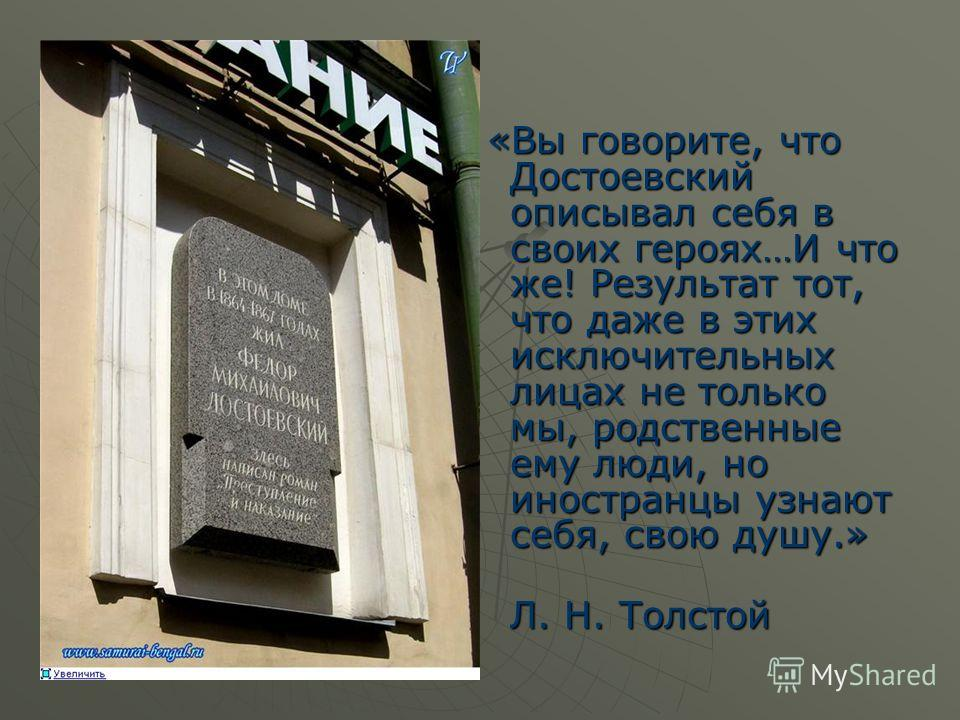 «Вы говорите, что Достоевский описывал себя в своих героях…И что же! Результат тот, что даже в этих исключительных лицах не только мы, родственные ему люди, но иностранцы узнают себя, свою душу.» «Вы говорите, что Достоевский описывал себя в своих ге