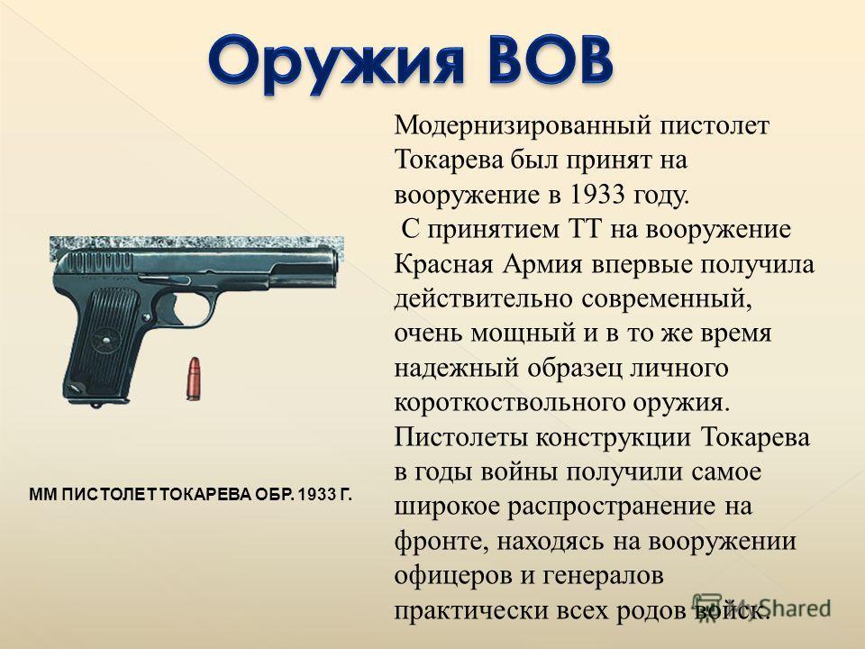 ММ ПИСТОЛЕТ ТОКАРЕВА ОБР. 1933 Г. Модернизированный пистолет Токарева был принят на вооружение в 1933 году. С принятием ТТ на вооружение Красная Армия впервые получила действительно современный, очень мощный и в то же время надежный образец личного к