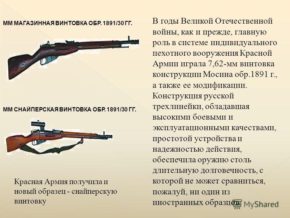 ММ МАГАЗИННАЯ ВИНТОВКА ОБР. 1891/30 ГГ. В годы Великой Отечественной войны, как и прежде, главную роль в системе индивидуального пехотного вооружения Красной Армии играла 7,62-мм винтовка конструкции Мосина обр.1891 г., а также ее модификации. Констр
