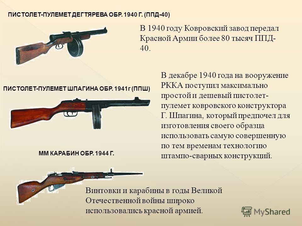 ПИСТОЛЕТ-ПУЛЕМЕТ ДЕГТЯРЕВА ОБР. 1940 Г. (ППД-40) В 1940 году Ковровский завод передал Красной Армии более 80 тысяч ППД- 40. ПИСТОЛЕТ-ПУЛЕМЕТ ШПАГИНА ОБР. 1941г (ППШ) В декабре 1940 года на вооружение РККА поступил максимально простой и дешевый пистол