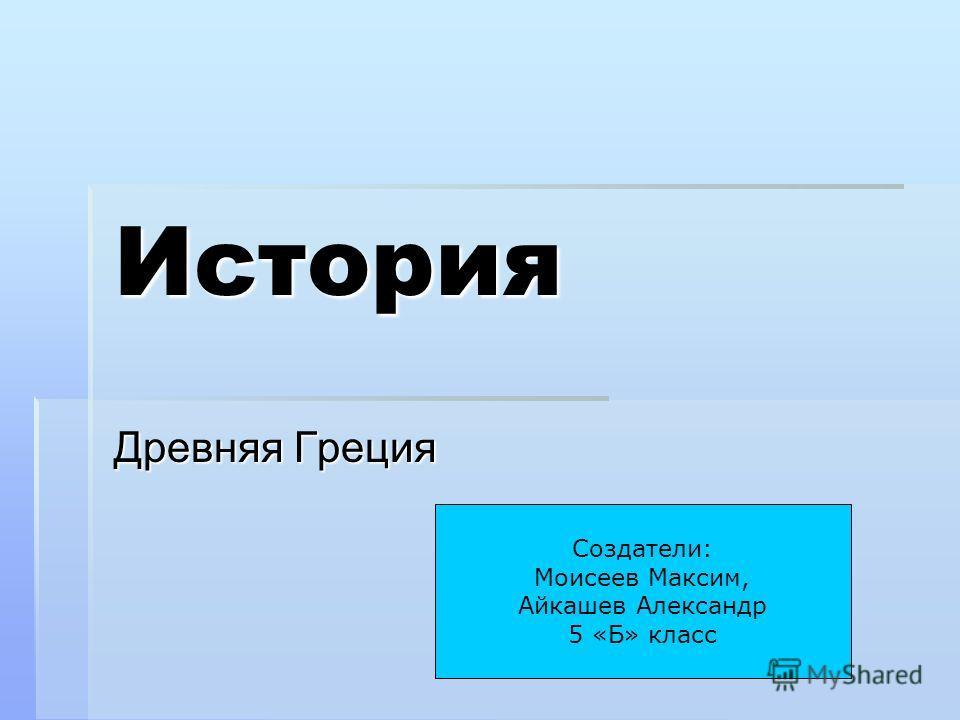 История Древняя Греция Создатели: Моисеев Максим, Айкашев Александр 5 «Б» класс